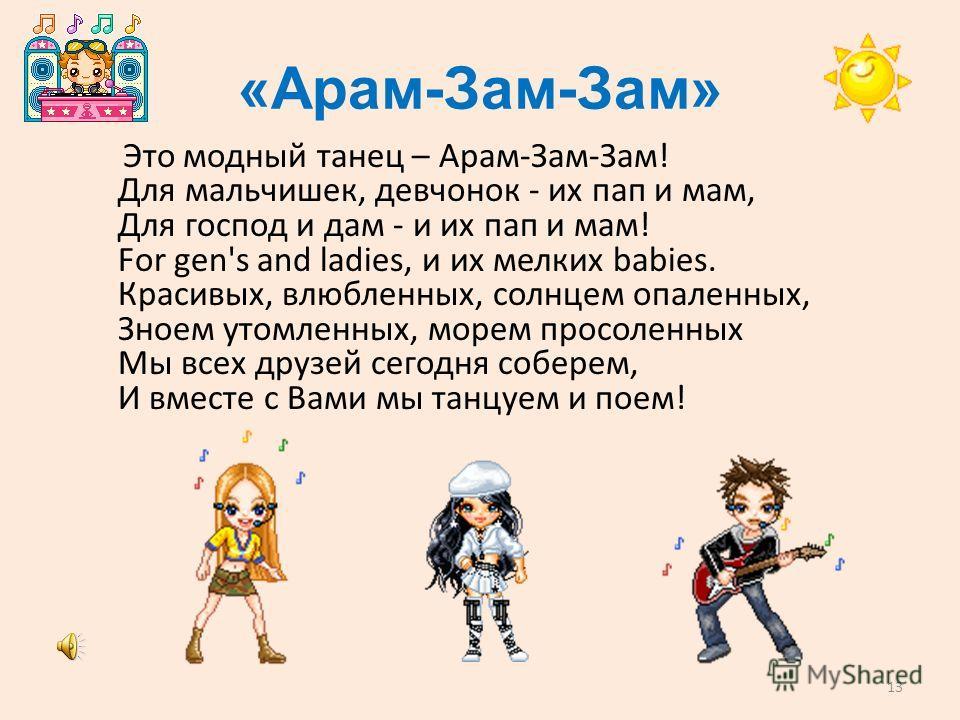 «Арам-Зам-Зам» Это модный танец – Арам-Зам-Зам! Для мальчишек, девчонок - их пап и мам, Для господ и дам - и их пап и мам! For gen's and ladies, и их мелких babies. Красивых, влюбленных, солнцем опаленных, Зноем утомленных, морем просоленных Мы всех