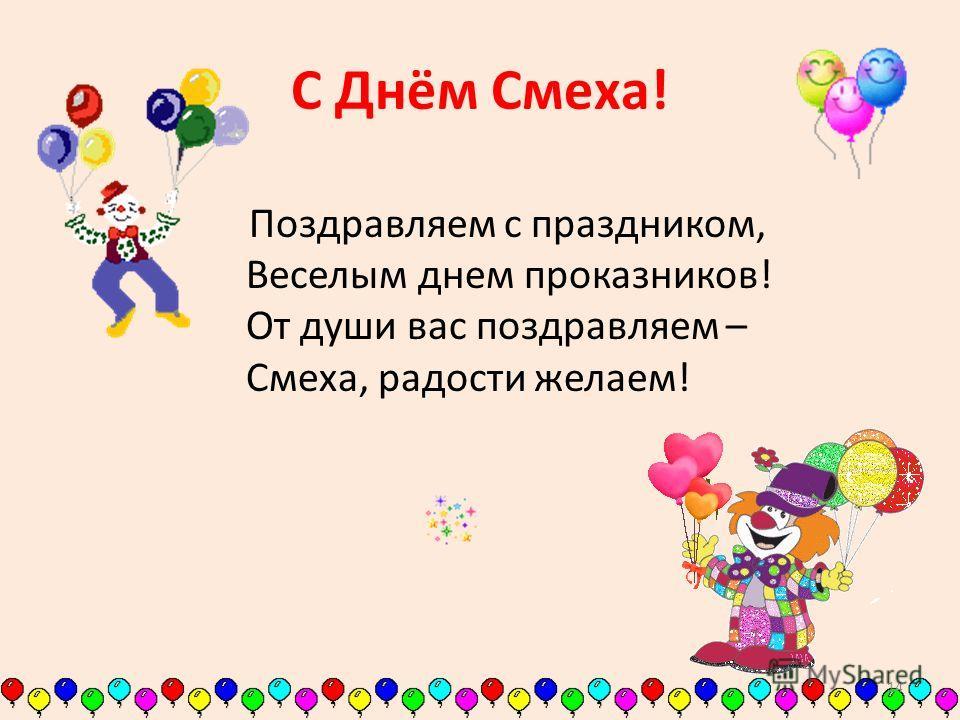 С Днём Смеха! Поздравляем с праздником, Веселым днем проказников! От души вас поздравляем – Смеха, радости желаем! 14