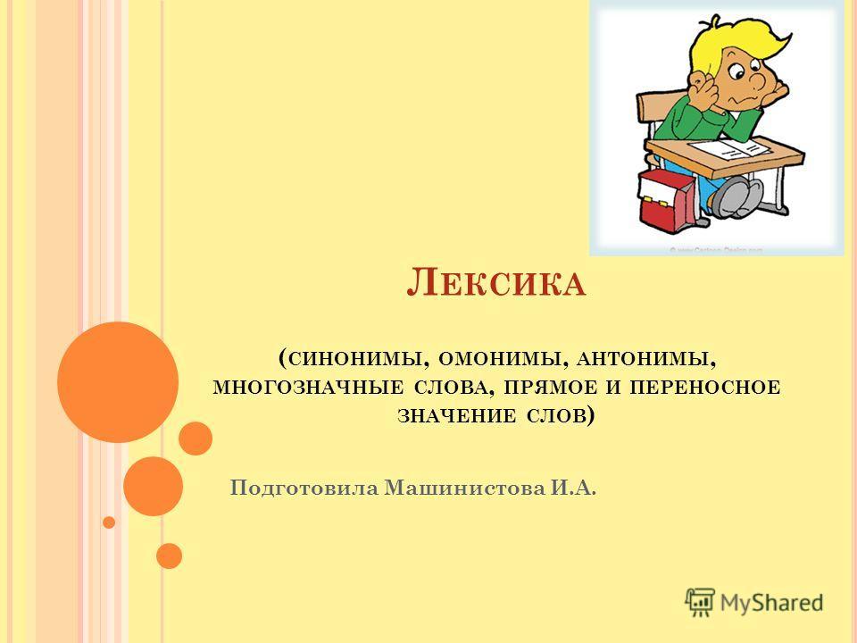 Л ЕКСИКА ( СИНОНИМЫ, ОМОНИМЫ, АНТОНИМЫ, МНОГОЗНАЧНЫЕ СЛОВА, ПРЯМОЕ И ПЕРЕНОСНОЕ ЗНАЧЕНИЕ СЛОВ ) Подготовила Машинистова И.А.