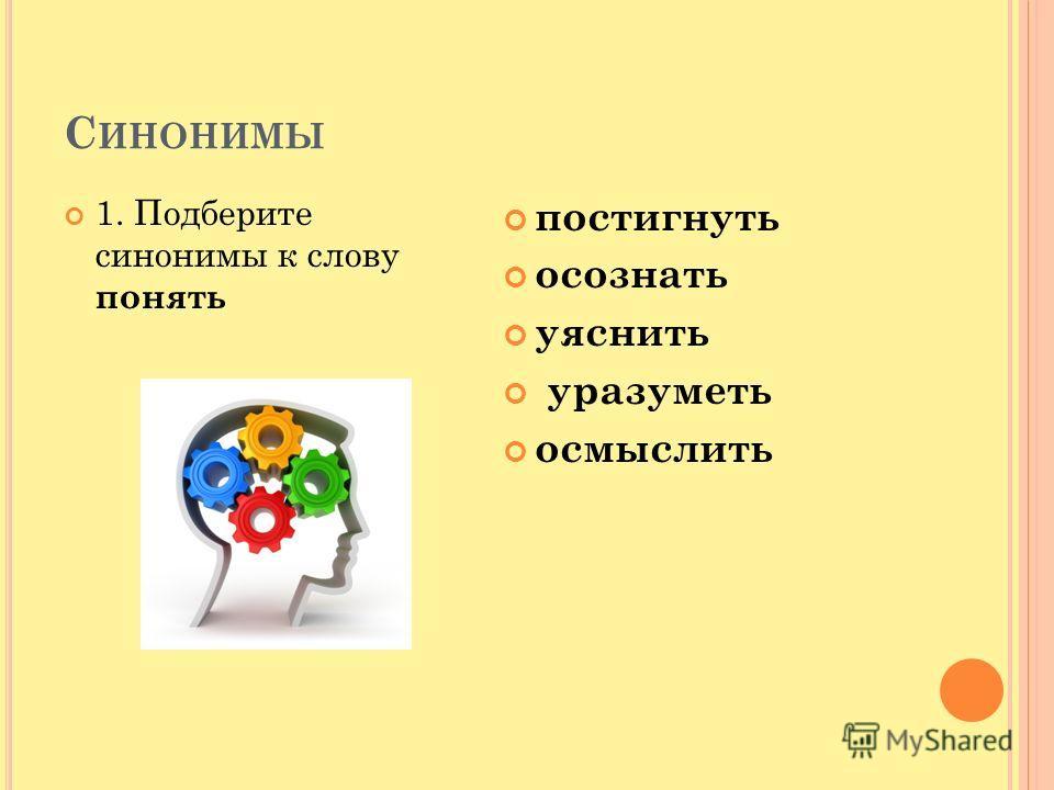 С ИНОНИМЫ 1. Подберите синонимы к слову понять постигнуть осознать уяснить уразуметь осмыслить