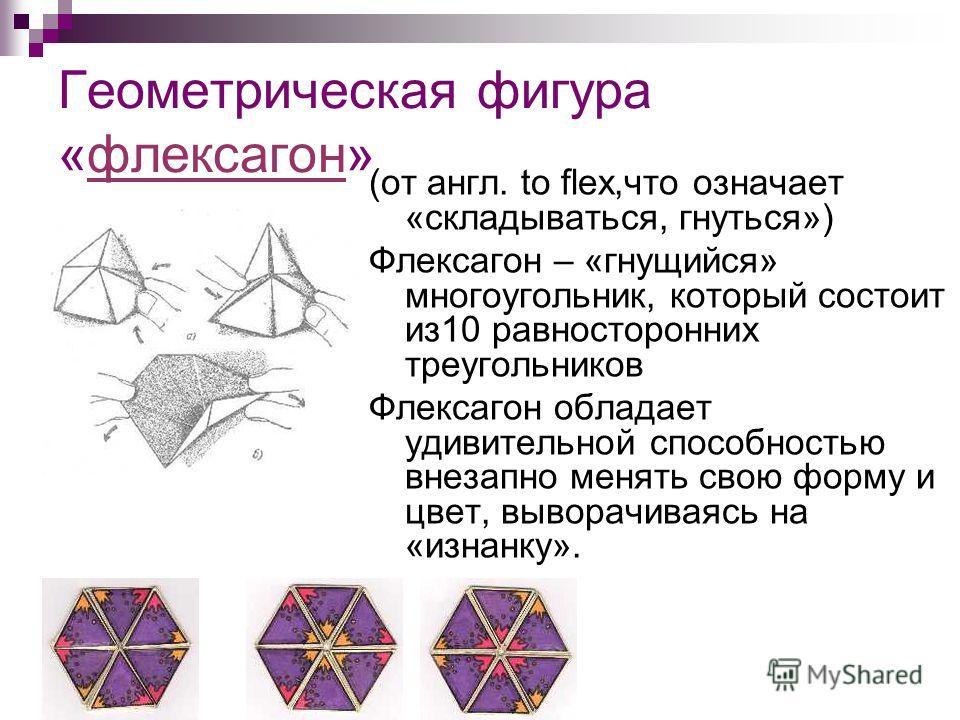 Геометрическая фигура «флексагон»флексагон (от англ. to flex,что означает «складываться, гнуться») Флексагон – «гнущийся» многоугольник, который состоит из10 равносторонних треугольников Флексагон обладает удивительной способностью внезапно менять св