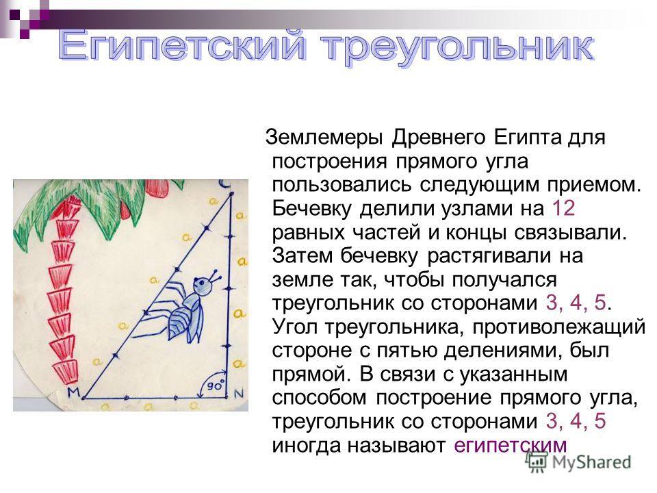 Землемеры Древнего Египта для построения прямого угла пользовались следующим приемом. Бечевку делили узлами на 12 равных частей и концы связывали. Затем бечевку растягивали на земле так, чтобы получался треугольник со сторонами 3, 4, 5. Угол треуголь