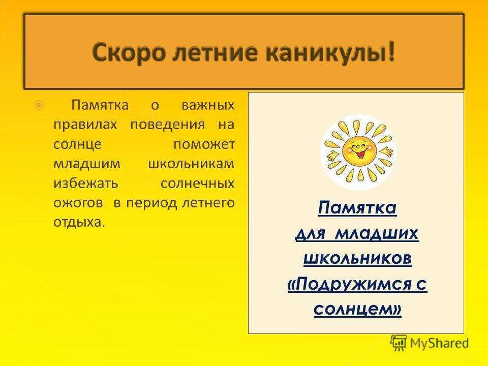 Памятка о важных правилах поведения на солнце поможет младшим школьникам избежать солнечных ожогов в период летнего отдыха. Памятка для младших школьников «Подружимся с солнцем»