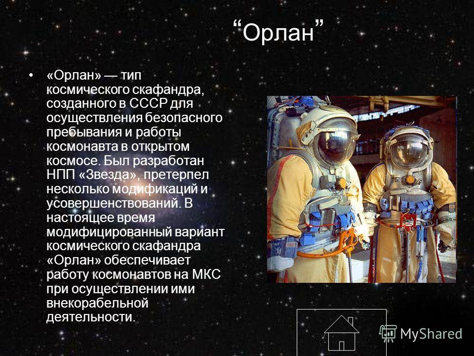 Орлан «Орлан» тип космического скафандра, созданного в СССР для осуществления безопасного пребывания и работы космонавта в открытом космосе. Был разработан НПП «Звезда», претерпел несколько модификаций и усовершенствований. В настоящее время модифици
