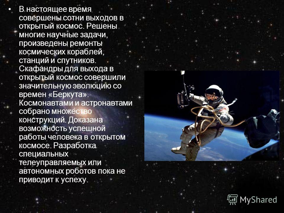 В настоящее время совершены сотни выходов в открытый космос. Решены многие научные задачи, произведены ремонты космических кораблей, станций и спутников. Скафандры для выхода в открытый космос совершили значительную эволюцию со времен «Беркута». Косм