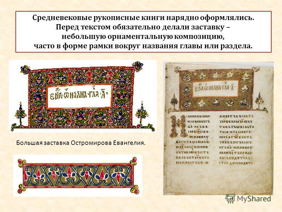 Средневековые рукописные книги нарядно оформлялись. Перед текстом обязательно делали заставку – небольшую орнаментальную композицию, часто в форме рамки вокруг названия главы или раздела. Большая заставка Остромирова Евангелия.