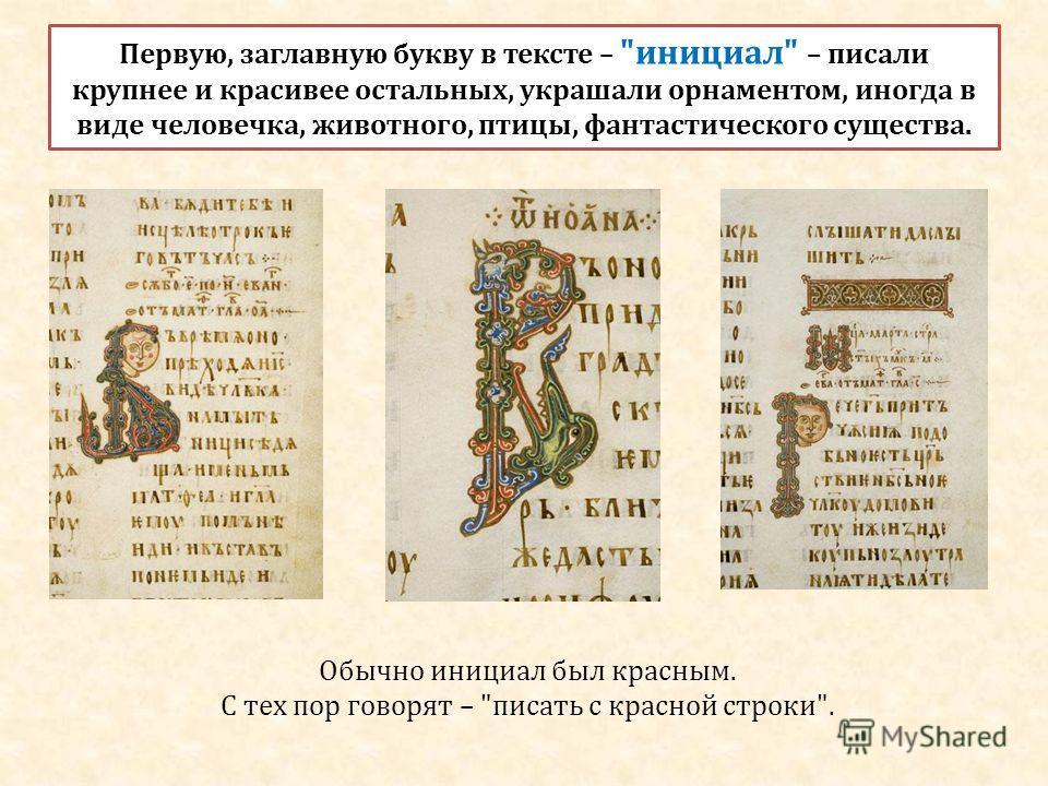 Первую, заглавную букву в тексте – инициал – писали крупнее и красивее остальных, украшали орнаментом, иногда в виде человечка, животного, птицы, фантастического существа. Обычно инициал был красным. С тех пор говорят – писать с красной строки.