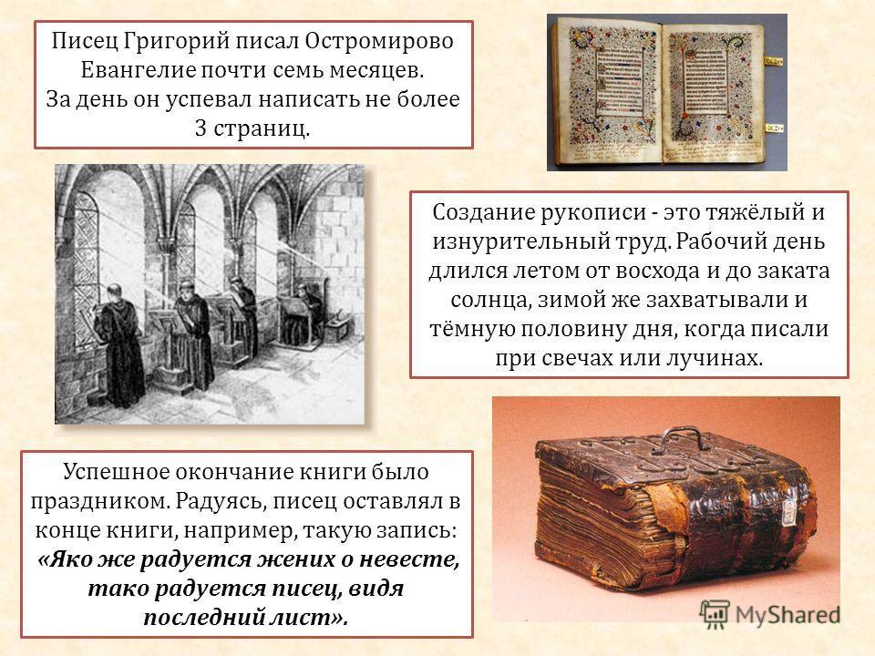 Писец Григорий писал Остромирово Евангелие почти семь месяцев. За день он успевал написать не более 3 страниц. Создание рукописи - это тяжёлый и изнурительный труд. Рабочий день длился летом от восхода и до заката солнца, зимой же захватывали и тёмну
