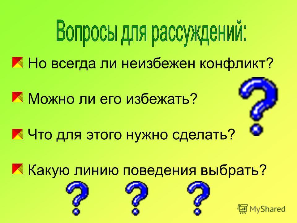 Но всегда ли неизбежен конфликт? Можно ли его избежать? Что для этого нужно сделать? Какую линию поведения выбрать?