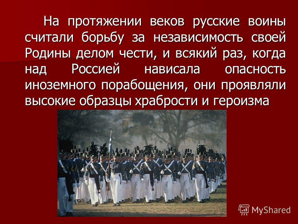 На протяжении веков русские воины считали борьбу за независимость своей Родины делом чести, и всякий раз, когда над Россией нависала опасность иноземного порабощения, они проявляли высокие образцы храбрости и героизма