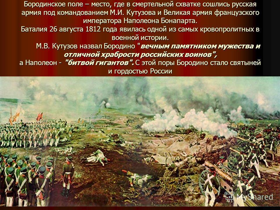 Бородинское поле – место, где в смертельной схватке сошлись русская армия под командованием М.И. Кутузова и Великая армия французского императора Наполеона Бонапарта. Баталия 26 августа 1812 года явилась одной из самых кровопролитных в военной истори