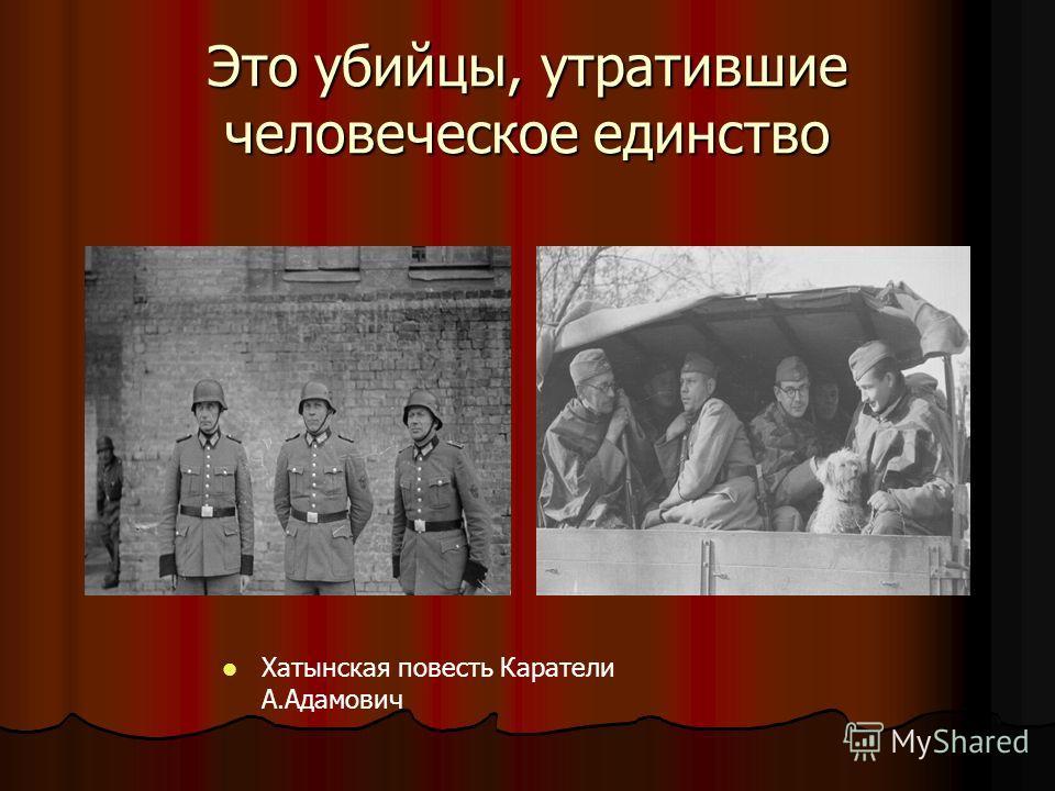 Это убийцы, утратившие человеческое единство Хатынская повесть Каратели А.Адамович