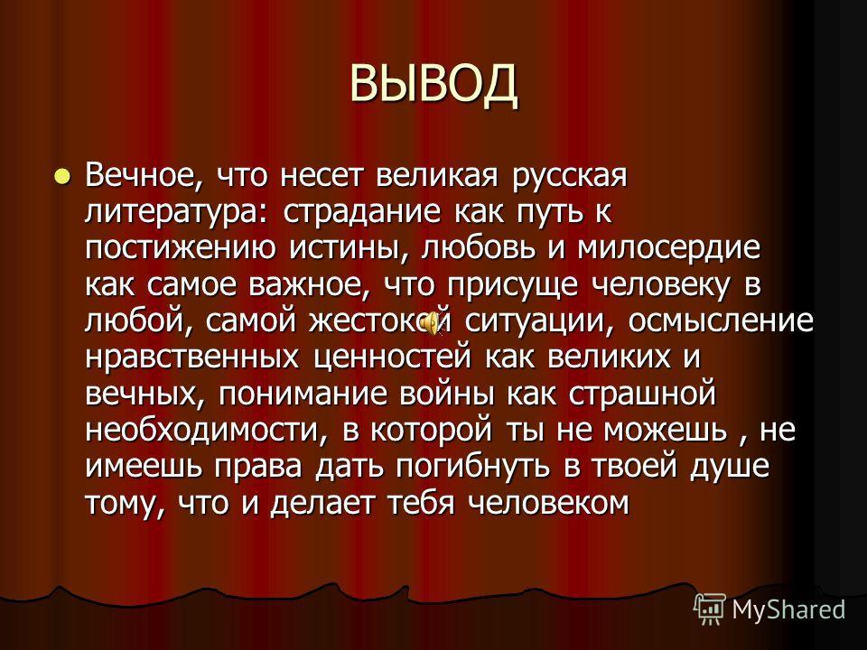 ВЫВОД Вечное, что несет великая русская литература: страдание как путь к постижению истины, любовь и милосердие как самое важное, что присуще человеку в любой, самой жестокой ситуации, осмысление нравственных ценностей как великих и вечных, понимание