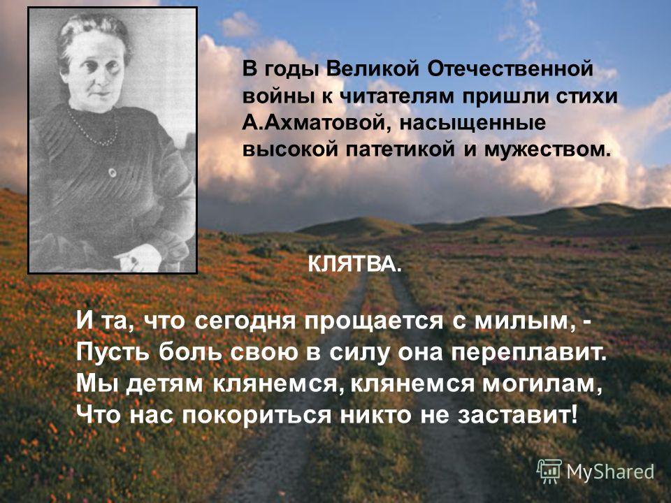 В годы Великой Отечественной войны к читателям пришли стихи А.Ахматовой, насыщенные высокой патетикой и мужеством. КЛЯТВА. И та, что сегодня прощается с милым, - Пусть боль свою в силу она переплавит. Мы детям клянемся, клянемся могилам, Что нас поко