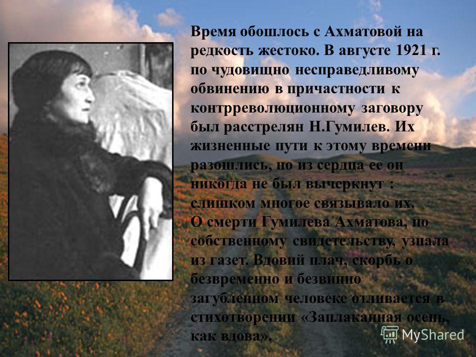 Время обошлось с Ахматовой на редкость жестоко. В августе 1921 г. по чудовищно несправедливому обвинению в причастности к контрреволюционному заговору был расстрелян Н.Гумилев. Их жизненные пути к этому времени разошлись, но из сердца ее он никогда н