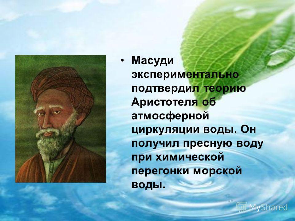 Масуди экспериментально подтвердил теорию Аристотеля об атмосферной циркуляции воды. Он получил пресную воду при химической перегонки морской воды.