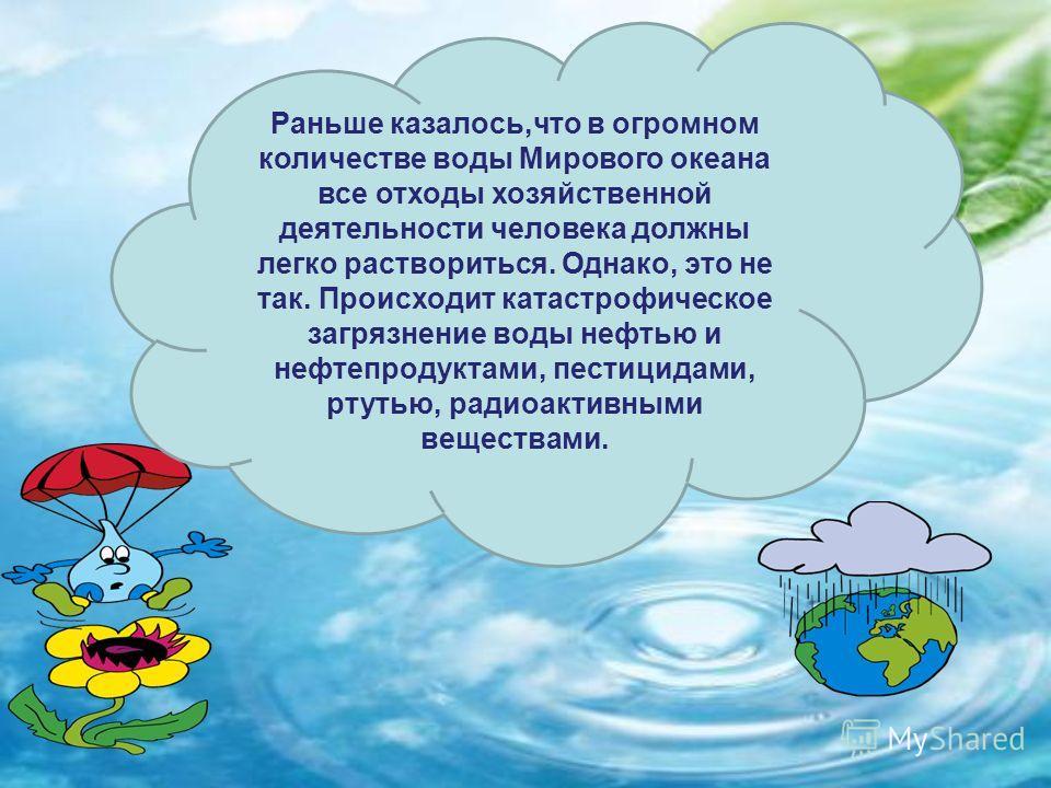 Раньше казалось,что в огромном количестве воды Мирового океана все отходы хозяйственной деятельности человека должны легко раствориться. Однако, это не так. Происходит катастрофическое загрязнение воды нефтью и нефтепродуктами, пестицидами, ртутью, р