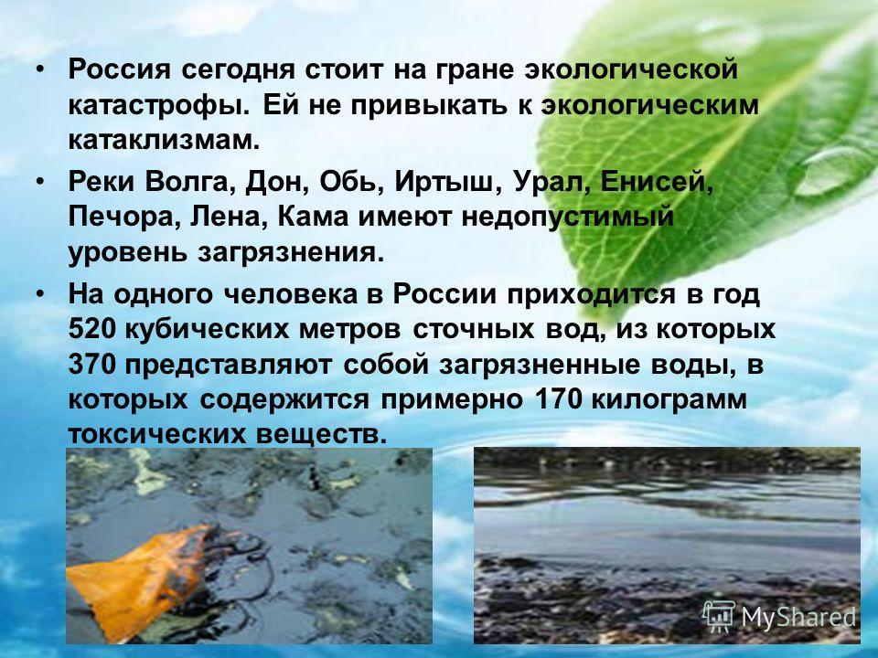 Россия сегодня стоит на гране экологической катастрофы. Ей не привыкать к экологическим катаклизмам. Реки Волга, Дон, Обь, Иртыш, Урал, Енисей, Печора, Лена, Кама имеют недопустимый уровень загрязнения. На одного человека в России приходится в год 52
