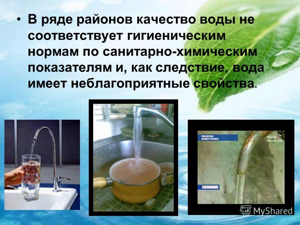 В ряде районов качество воды не соответствует гигиеническим нормам по санитарно-химическим показателям и, как следствие, вода имеет неблагоприятные свойства.