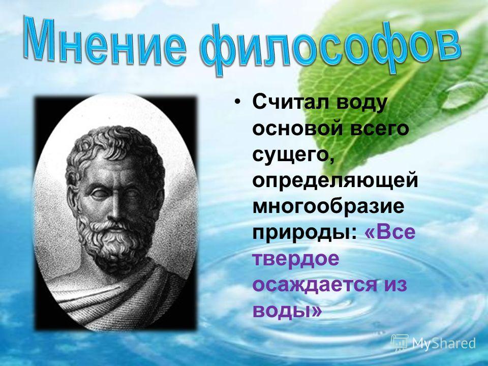 Считал воду основой всего сущего, определяющей многообразие природы: «Все твердое осаждается из воды»