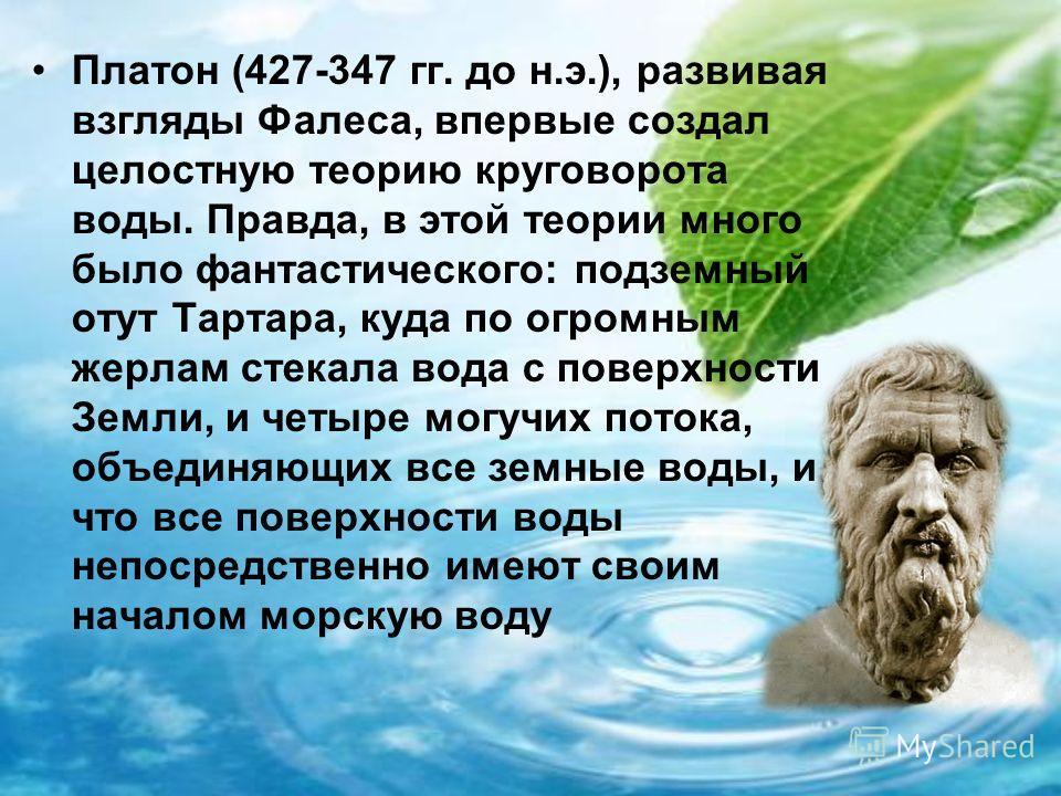 Платон (427-347 гг. до н.э.), развивая взгляды Фалеса, впервые создал целостную теорию круговорота воды. Правда, в этой теории много было фантастического: подземный отут Тартара, куда по огромным жерлам стекала вода с поверхности Земли, и четыре могу