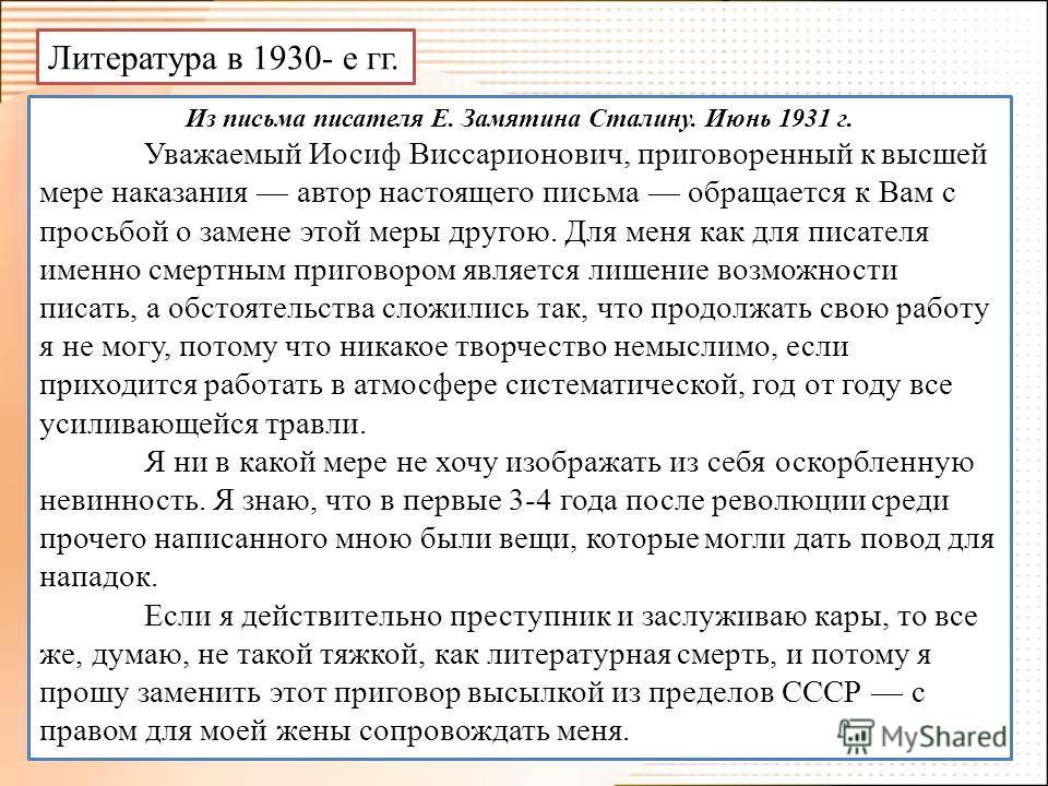 Литература в 1930- е гг. Из письма писателя Е. Замятина Сталину. Июнь 1931 г. Уважаемый Иосиф Виссарионович, приговоренный к высшей мере наказания автор настоящего письма обращается к Вам с просьбой о замене этой меры другою. Для меня как для писател