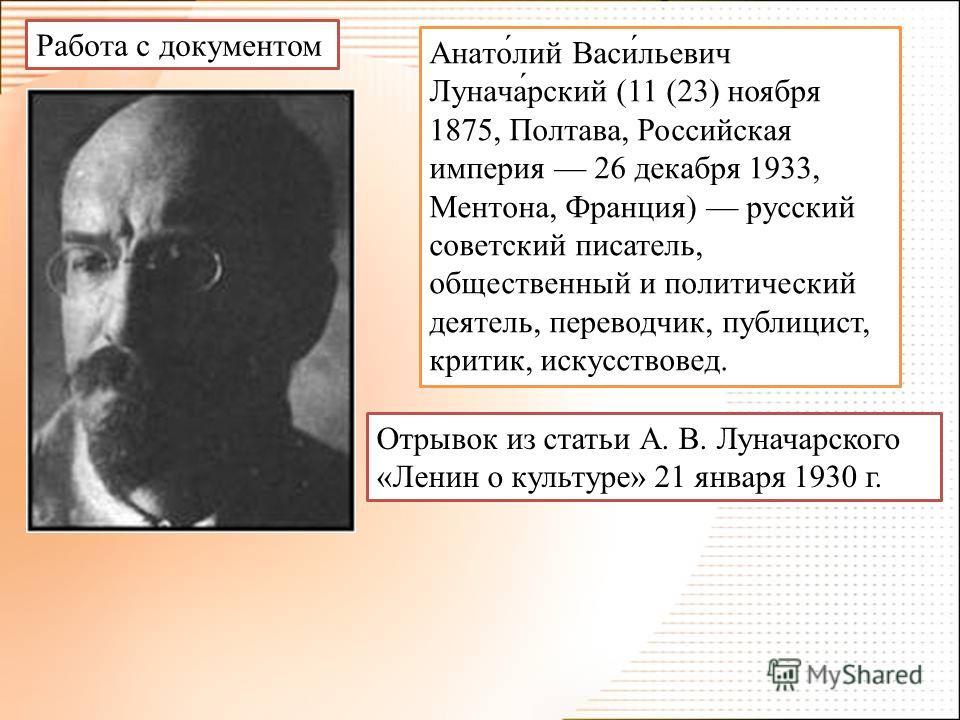 Анато́лий Васи́льевич Лунача́рский (11 (23) ноября 1875, Полтава, Российская империя 26 декабря 1933, Ментона, Франция) русский советский писатель, общественный и политический деятель, переводчик, публицист, критик, искусствовед. Работа с документом