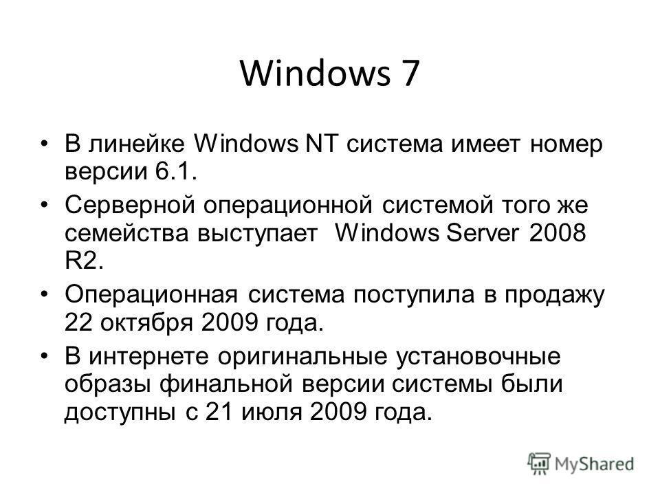 Windows 7 В линейке Windows NT система имеет номер версии 6.1. Серверной операционной системой того же семейства выступает Windows Server 2008 R2. Операционная система поступила в продажу 22 октября 2009 года. В интернете оригинальные установочные об