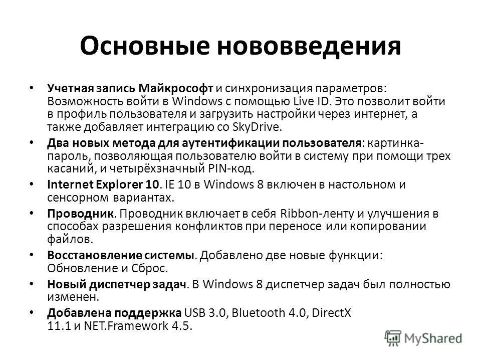 Основные нововведения Учетная запись Майкрософт и синхронизация параметров: Возможность войти в Windows с помощью Live ID. Это позволит войти в профиль пользователя и загрузить настройки через интернет, а также добавляет интеграцию со SkyDrive. Два н