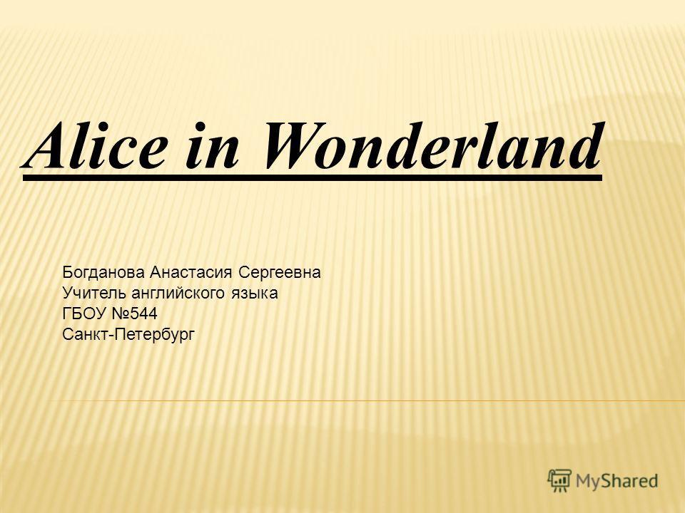Alice in Wonderland Богданова Анастасия Сергеевна Учитель английского языка ГБОУ 544 Санкт-Петербург