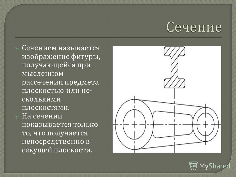 Сечением называется изображение фигуры, получающейся при мыс  ленном рассечении предмета плоскостью или не  сколькими плоскостями. На сечении показывается только то, что получается непосредственно в секущей плоскости.