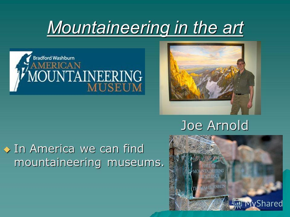 Mountaineering in the art In America we can find mountaineering museums. In America we can find mountaineering museums. Joe Arnold Joe Arnold