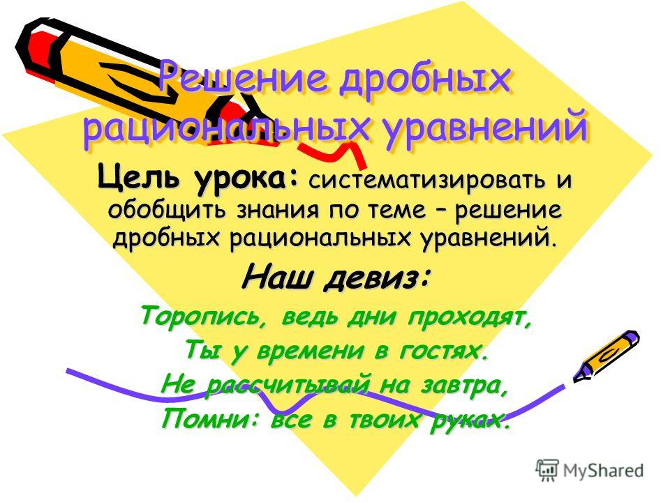 Решение дробных рациональных уравнений Цель урока: систематизировать и обобщить знания по теме – решение дробных рациональных уравнений. Наш девиз: Торопись, ведь дни проходят, Ты у времени в гостях. Не рассчитывай на завтра, Помни: все в твоих руках