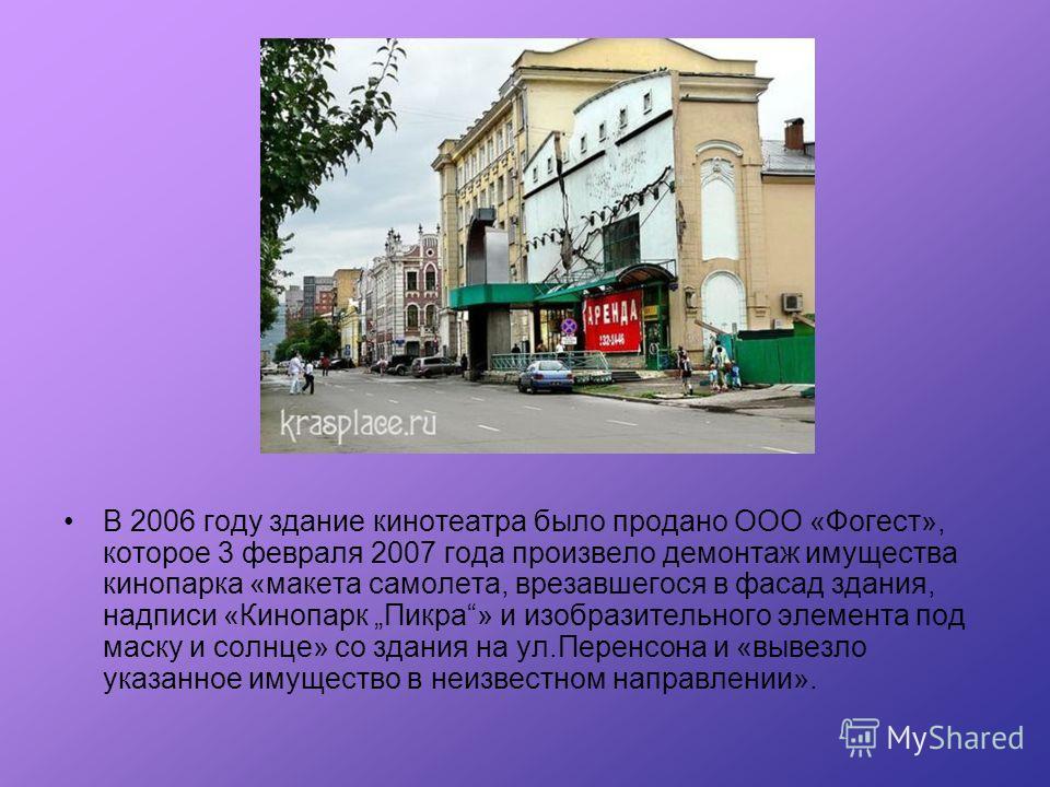 В 2006 году здание кинотеатра было продано ООО «Фогест», которое 3 февраля 2007 года произвело демонтаж имущества кинопарка «макета самолета, врезавшегося в фасад здания, надписи «Кинопарк Пикра» и изобразительного элемента под маску и солнце» со зда