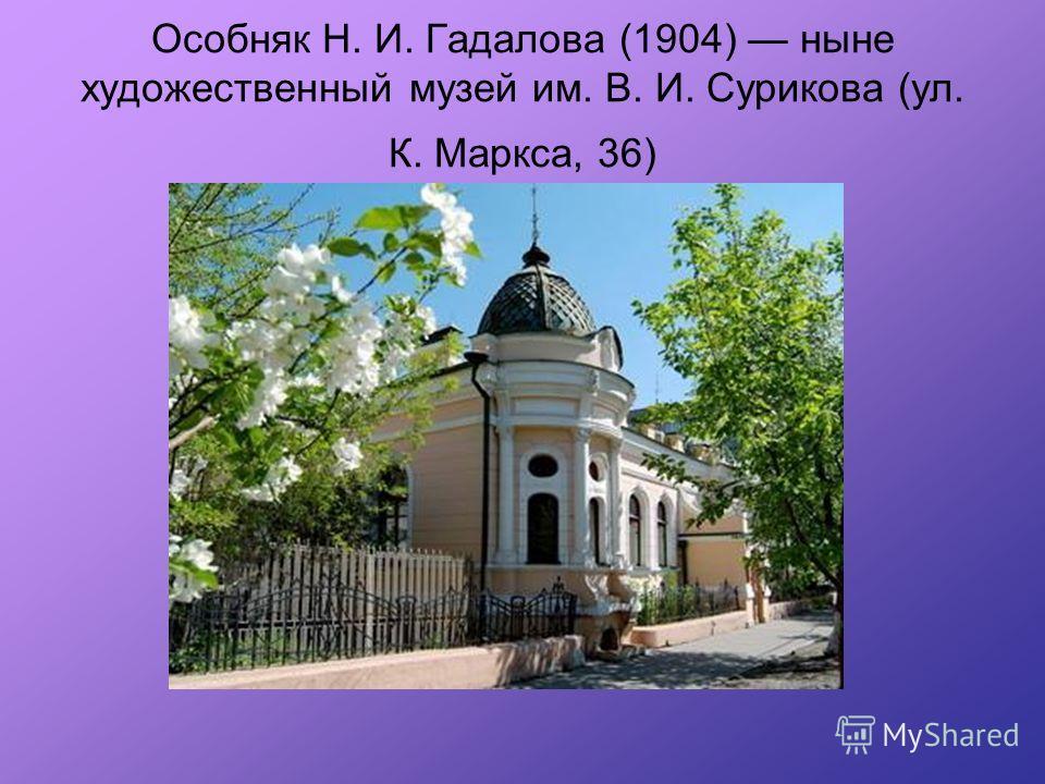 Особняк Н. И. Гадалова (1904) ныне художественный музей им. В. И. Сурикова (ул. К. Маркса, 36)