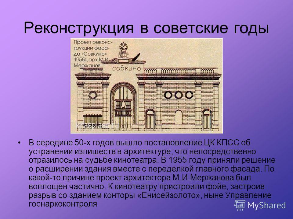 В середине 50-х годов вышло постановление ЦК КПСС об устранении излишеств в архитектуре, что непосредственно отразилось на судьбе кинотеатра. В 1955 году приняли решение о расширении здания вместе с переделкой главного фасада. По какой-то причине про