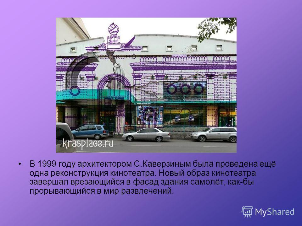 В 1999 году архитектором С.Каверзиным была проведена ещё одна реконструкция кинотеатра. Новый образ кинотеатра завершал врезающийся в фасад здания самолёт, как-бы прорывающийся в мир развлечений.