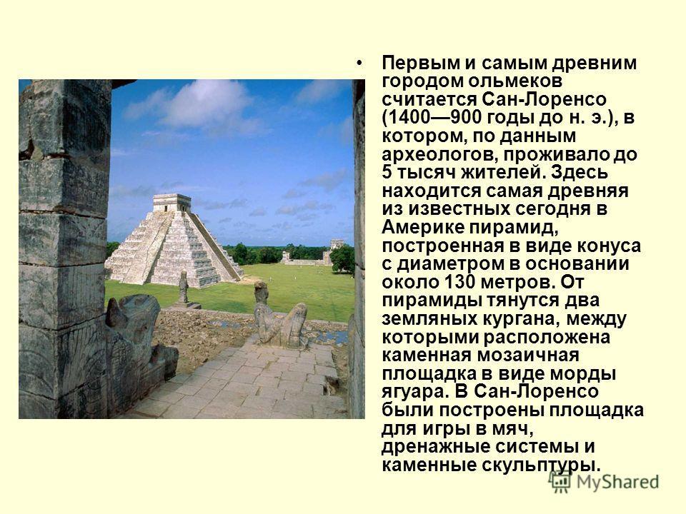 Первым и самым древним городом ольмеков считается Сан-Лоренсо (1400900 годы до н. э.), в котором, по данным археологов, проживало до 5 тысяч жителей. Здесь находится самая древняя из известных сегодня в Америке пирамид, построенная в виде конуса с ди