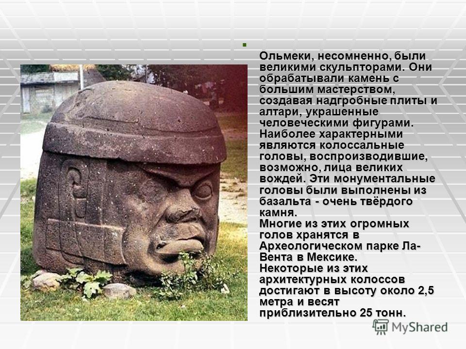 Ольмеки, несомненно, были великими скульпторами. Они обрабатывали камень с большим мастерством, создавая надгробные плиты и алтари, украшенные человеческими фигурами. Наиболее характерными являются колоссальные головы, воспроизводившие, возможно, лиц