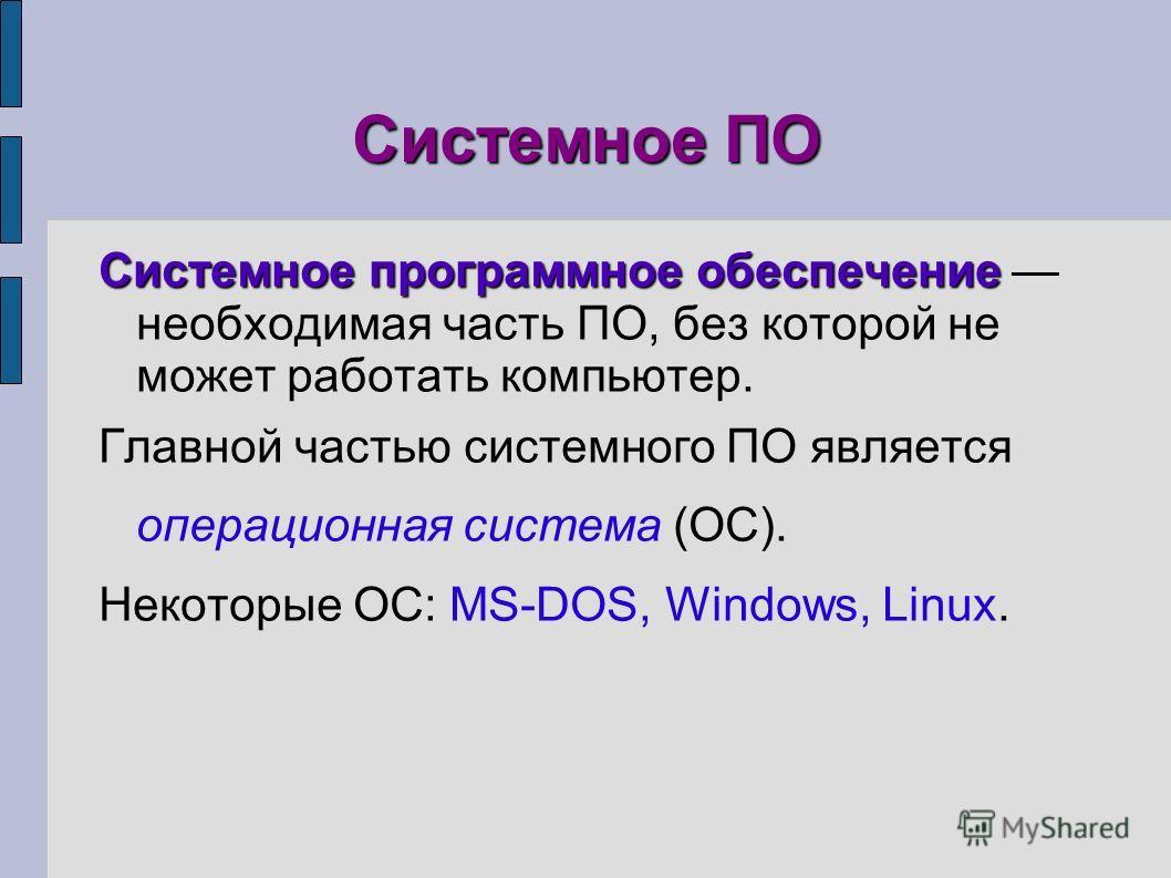 Системное ПО Системное программное обеспечение Системное программное обеспечение необходимая часть ПО, без которой не может работать компьютер. Главной частью системного ПО является операционная система (ОС). Некоторые ОС: MS-DOS, Windows, Linux.