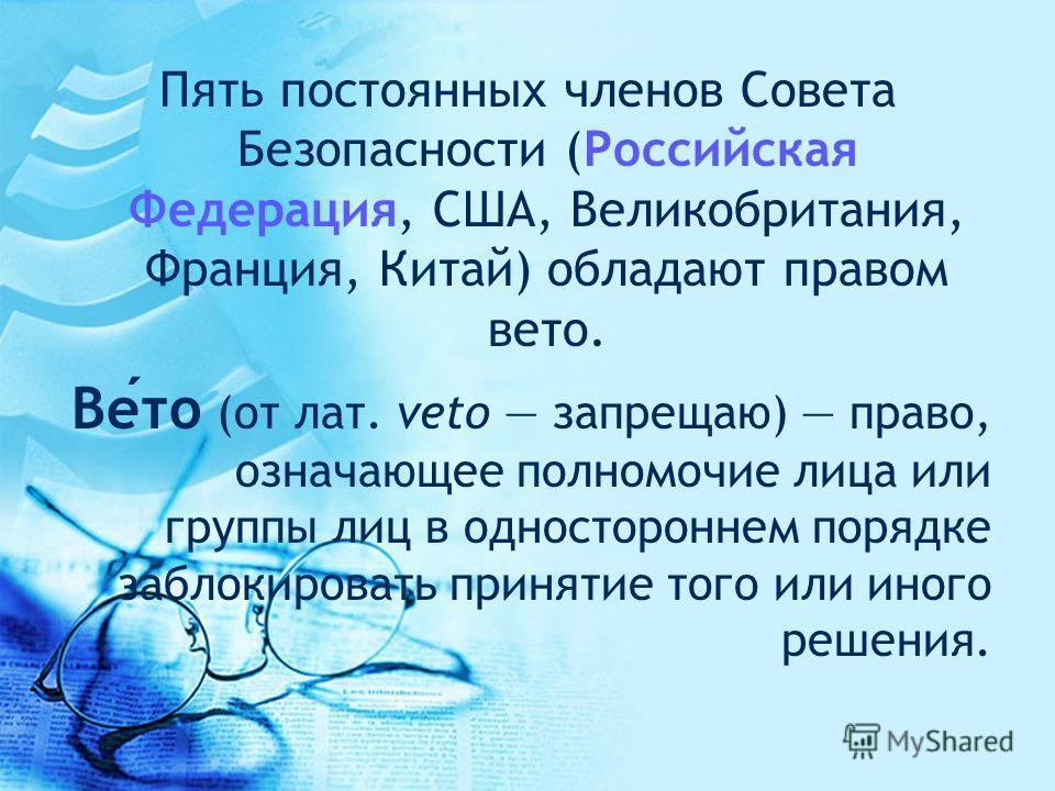 Пять постоянных членов Совета Безопасности (Российская Федерация, США, Великобритания, Франция, Китай) обладают правом вето. Вето (от лат. veto запрещаю) право, означающее полномочие лица или группы лиц в одностороннем порядке заблокировать принятие