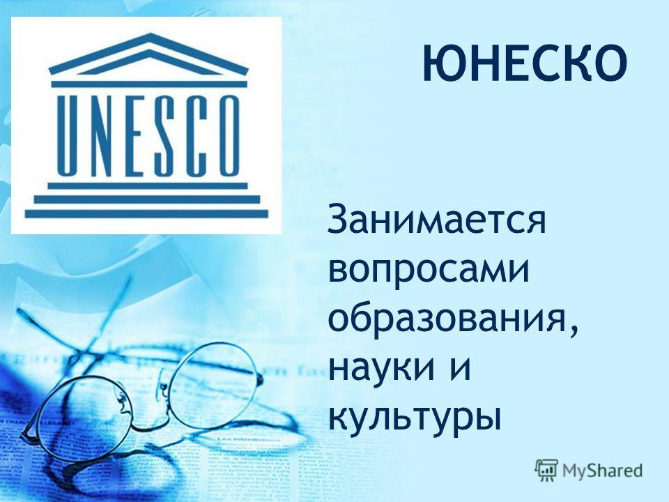 ЮНЕСКО Занимается вопросами образования, науки и культуры