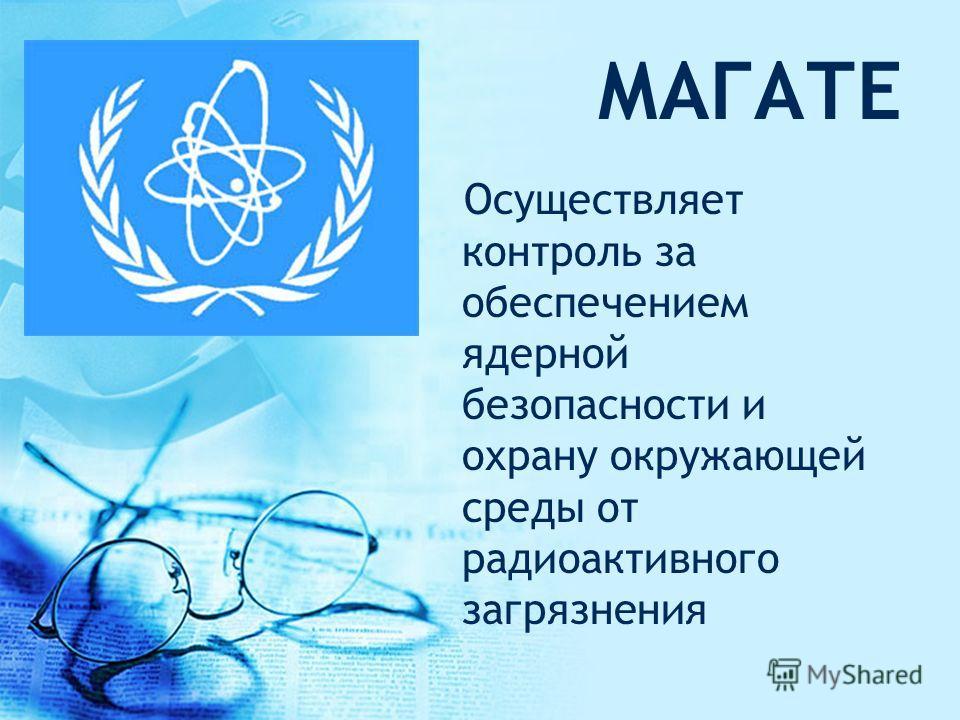 МАГАТЕ Осуществляет контроль за обеспечением ядерной безопасности и охрану окружающей среды от радиоактивного загрязнения