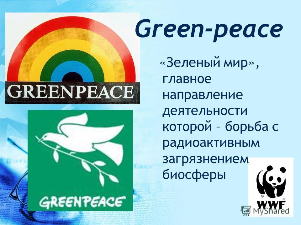 Green-peace «Зеленый мир», главное направление деятельности которой – борьба с радиоактивным загрязнением биосферы