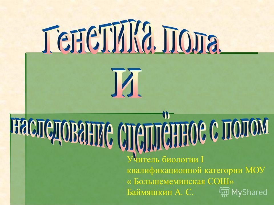 Учитель биологии I квалификационной категории МОУ « Большемеминская СОШ» Баймяшкин А. С.