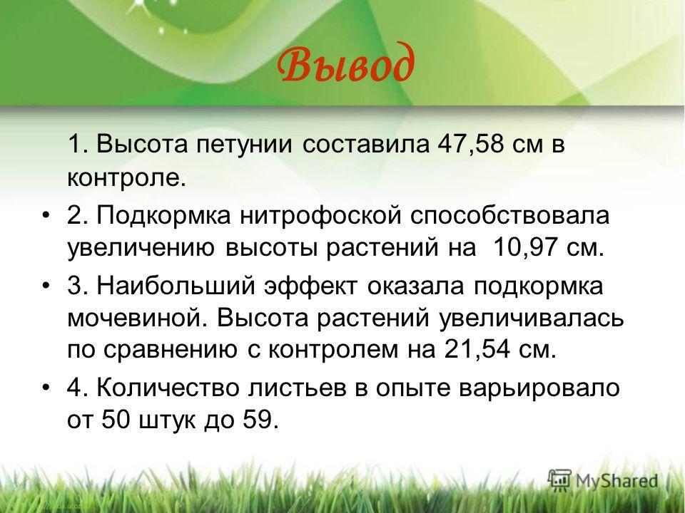 Вывод 1. Высота петунии составила 47,58 см в контроле. 2. Подкормка нитрофоской способствовала увеличению высоты растений на 10,97 см. 3. Наибольший эффект оказала подкормка мочевиной. Высота растений увеличивалась по сравнению с контролем на 21,54 с