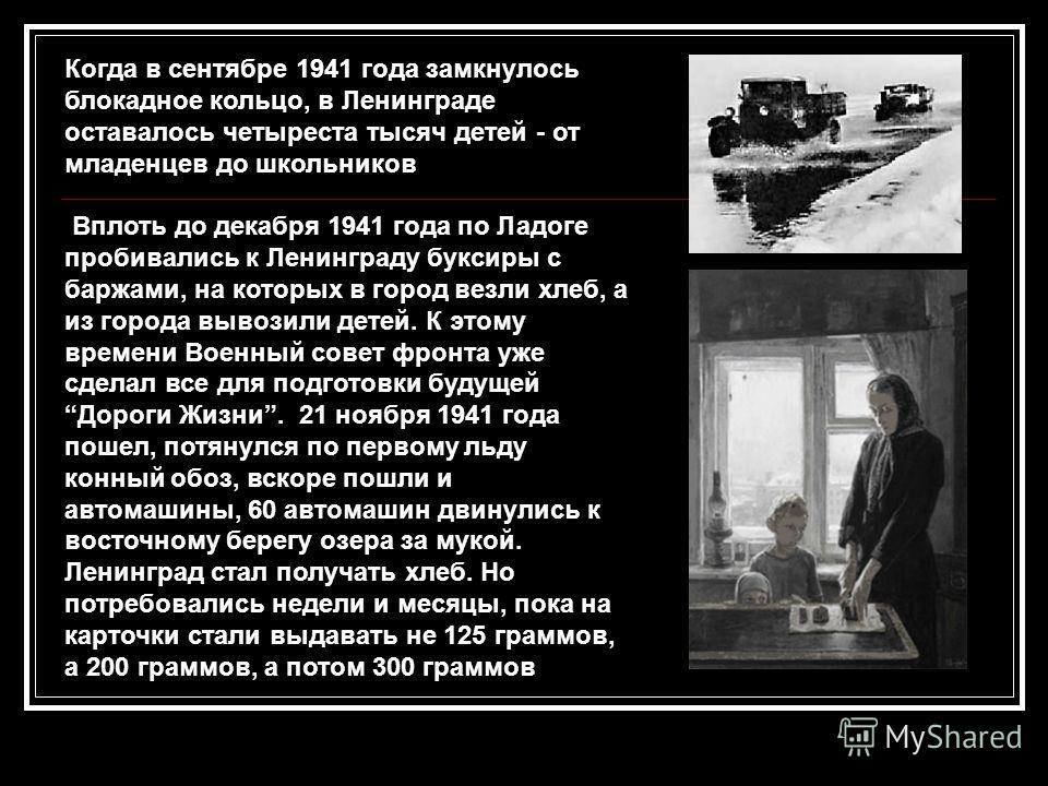 Когда в сентябре 1941 года замкнулось блокадное кольцо, в Ленинграде оставалось четыреста тысяч детей - от младенцев до школьников Вплоть до декабря 1941 года по Ладоге пробивались к Ленинграду буксиры с баржами, на которых в город везли хлеб, а из г