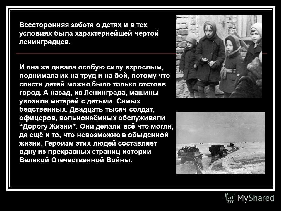 Всесторонняя забота о детях и в тех условиях была характернейшей чертой ленинградцев. И она же давала особую силу взрослым, поднимала их на труд и на бой, потому что спасти детей можно было только отстояв город. А назад, из Ленинграда, машины увозили