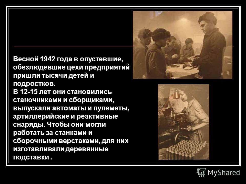 Весной 1942 года в опустевшие, обезлюдевшие цехи предприятий пришли тысячи детей и подростков. В 12-15 лет они становились станочниками и сборщиками, выпускали автоматы и пулеметы, артиллерийские и реактивные снаряды. Чтобы они могли работать за стан