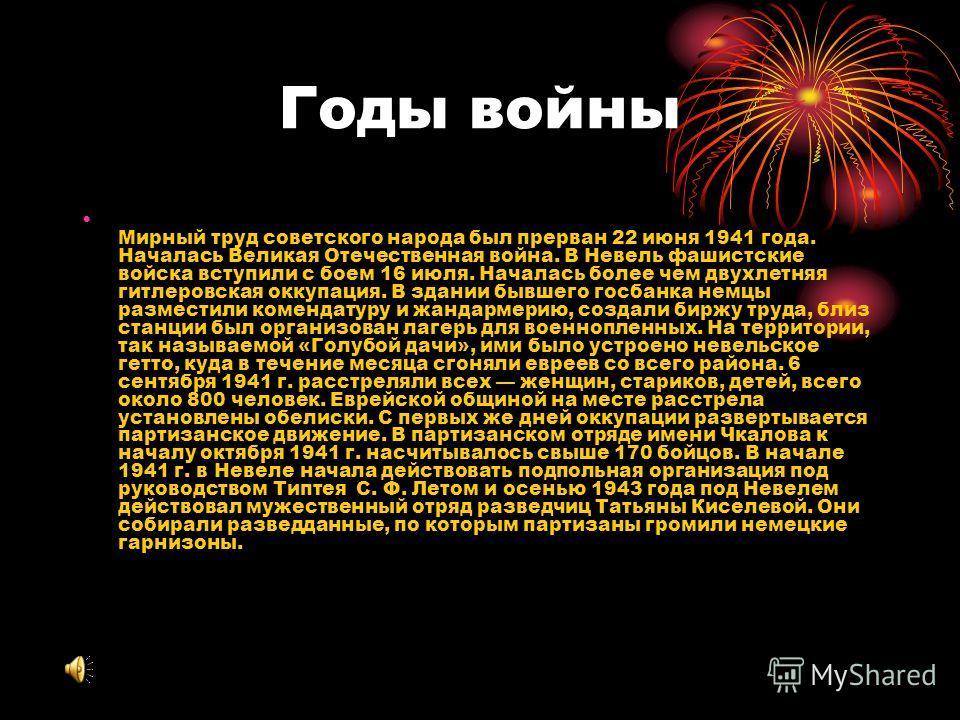 Годы войны Мирный труд советского народа был прерван 22 июня 1941 года. Началась Великая Отечественная война. В Невель фашистские войска вступили с боем 16 июля. Началась более чем двухлетняя гитлеровская оккупация. В здании бывшего госбанка немцы ра